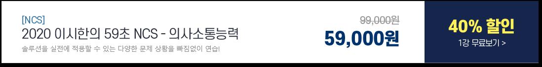 [NCS] 2020 이시한의 59초 NCS - 의사소통능력, 솔루션을 실전에 적용할 수 있는 다양한 문제 상황을 빠짐없이 연습!, 99,000원에서 40% 할인 59,000원 1강 무료보기
