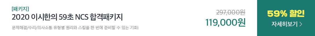 [패키지] 2020 이시한의 59초 NCS 합격패키지 문제해결/수리/의사소통 유형별 원리와 스킬을 한 번에 준비할 수 있는 기회! 297,000원에서 59% 할인 119,000원 자세히보기