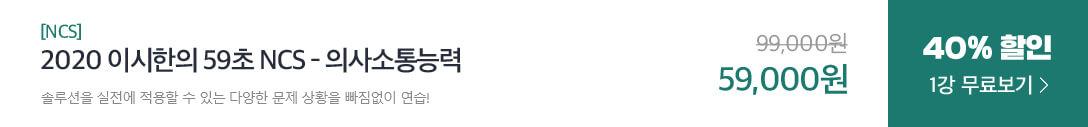 [NCS] 2020 이시한의 59초 NCS - 의사소통능력 솔루션을 실전에 적용할 수 있는 다양한 문제 상황을 빠짐없이 연습! 99,000원에서 40% 할인 59,000원 1강 무료보기
