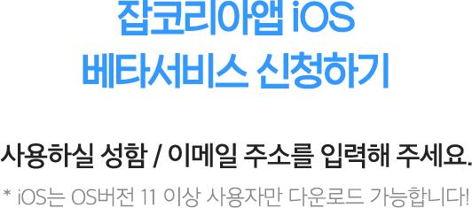 잡코리아앱 iOS 베타서비스 신청하기 2019.02.17(일) 까지 신청받습니다. 사용하실 성함 / e-mail 주소를 입력해 주세요. * iOS는 OS버전 11 이상 사용자만 다운로드 가능합니다!