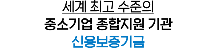 세계 최고 수준의 중소기업 종합지원 기관 신용보증기금